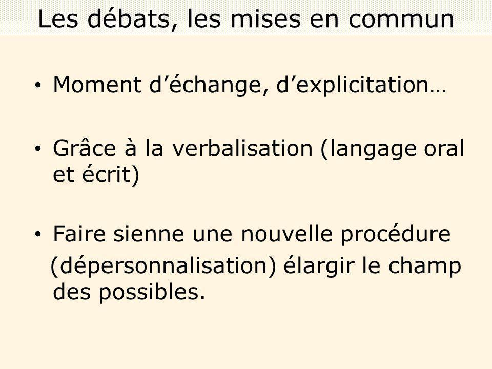 Moment déchange, dexplicitation… Grâce à la verbalisation (langage oral et écrit) Faire sienne une nouvelle procédure (dépersonnalisation) élargir le