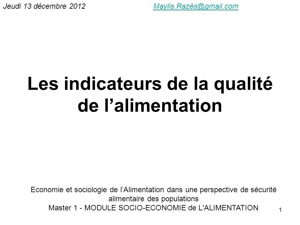 1 Les indicateurs de la qualité de lalimentation Jeudi 13 décembre 2012Maylis.Razès@gmail.comMaylis.Razès@gmail.com Economie et sociologie de lAliment