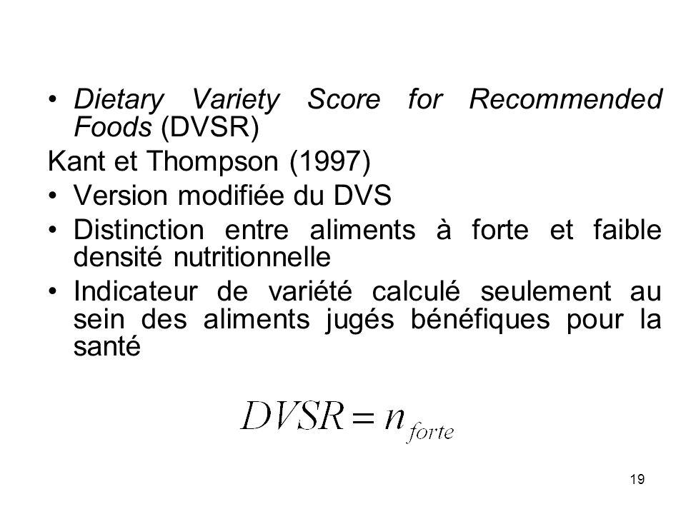 19 Dietary Variety Score for Recommended Foods (DVSR) Kant et Thompson (1997) Version modifiée du DVS Distinction entre aliments à forte et faible den