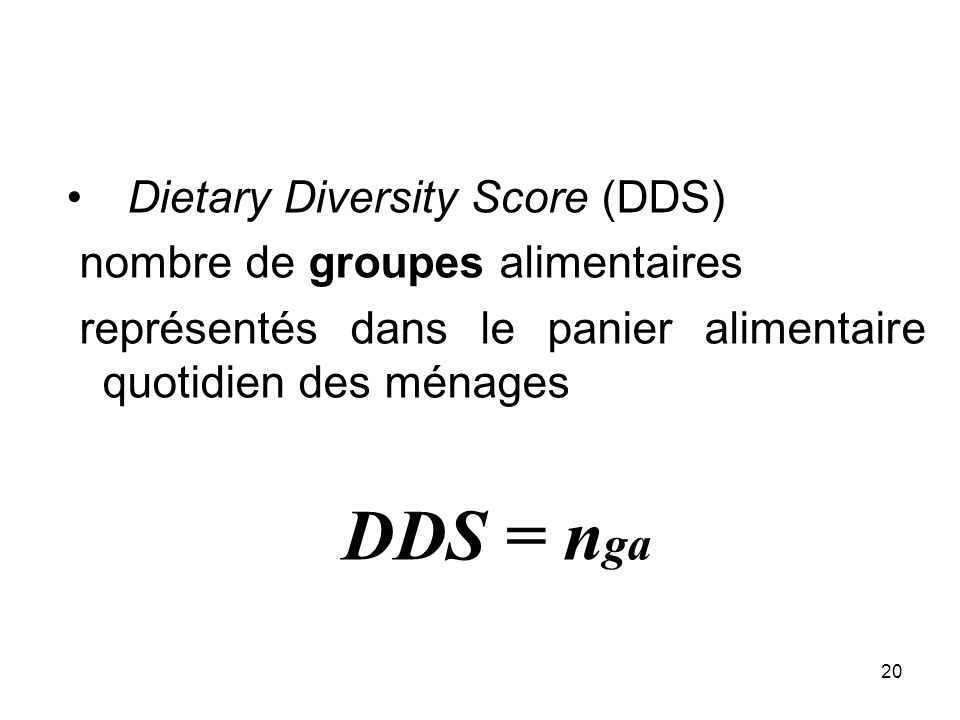20 Dietary Diversity Score (DDS) nombre de groupes alimentaires représentés dans le panier alimentaire quotidien des ménages DDS = n ga