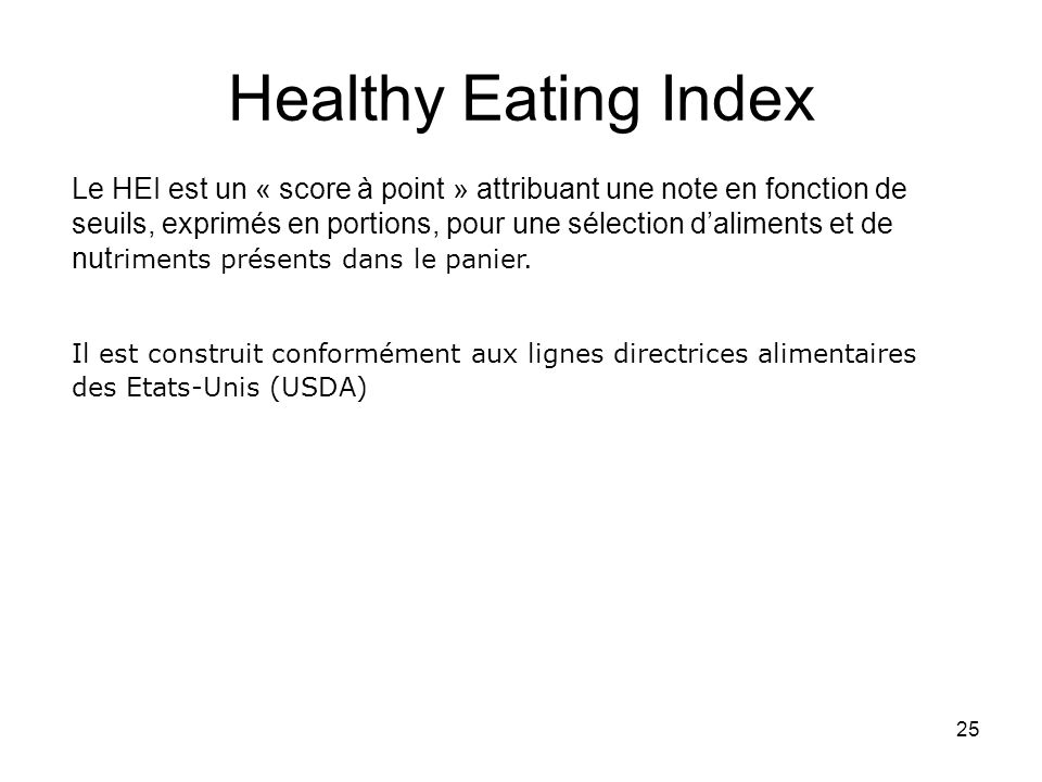 25 Healthy Eating Index Le HEI est un « score à point » attribuant une note en fonction de seuils, exprimés en portions, pour une sélection daliments