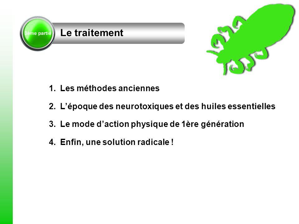 Le traitement 1.Les méthodes anciennes 2.Lépoque des neurotoxiques et des huiles essentielles 3.Le mode daction physique de 1ère génération 4.Enfin, u