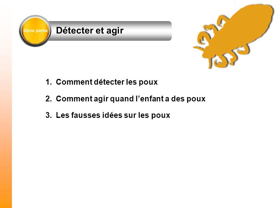 1.Comment détecter les poux 2.Comment agir quand lenfant a des poux 3.Les fausses idées sur les poux Détecter et agir