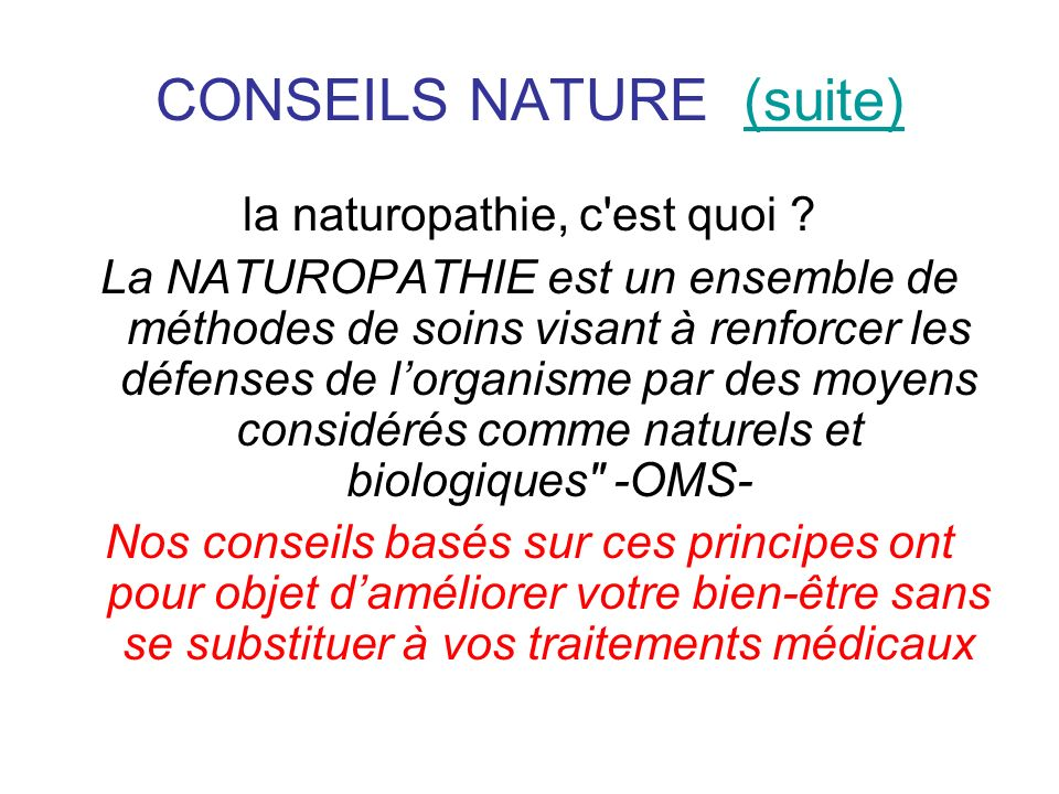 CONSEILS NATURE (suite)(suite) la naturopathie, c'est quoi ? La NATUROPATHIE est un ensemble de méthodes de soins visant à renforcer les défenses de l