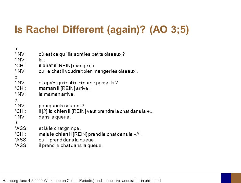 Hamburg June 4-5 2009 Workshop on Critical Period(s) and successive acquisition in childhood Is Rachel Different (again)? (AO 3;5) a. *INV:où est ce q