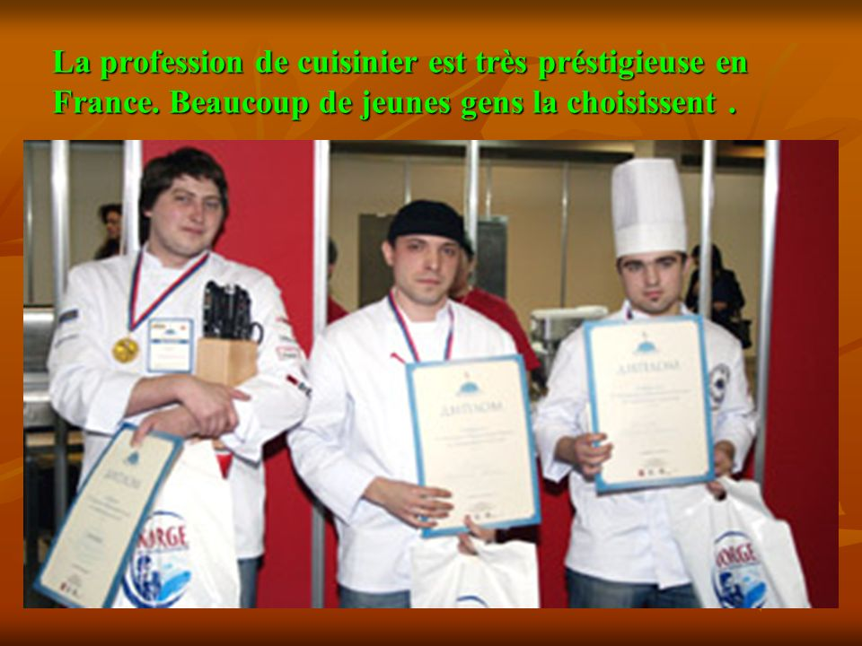 La profession de cuisinier est très préstigieuse en France. Beaucoup de jeunes gens la choisissent.