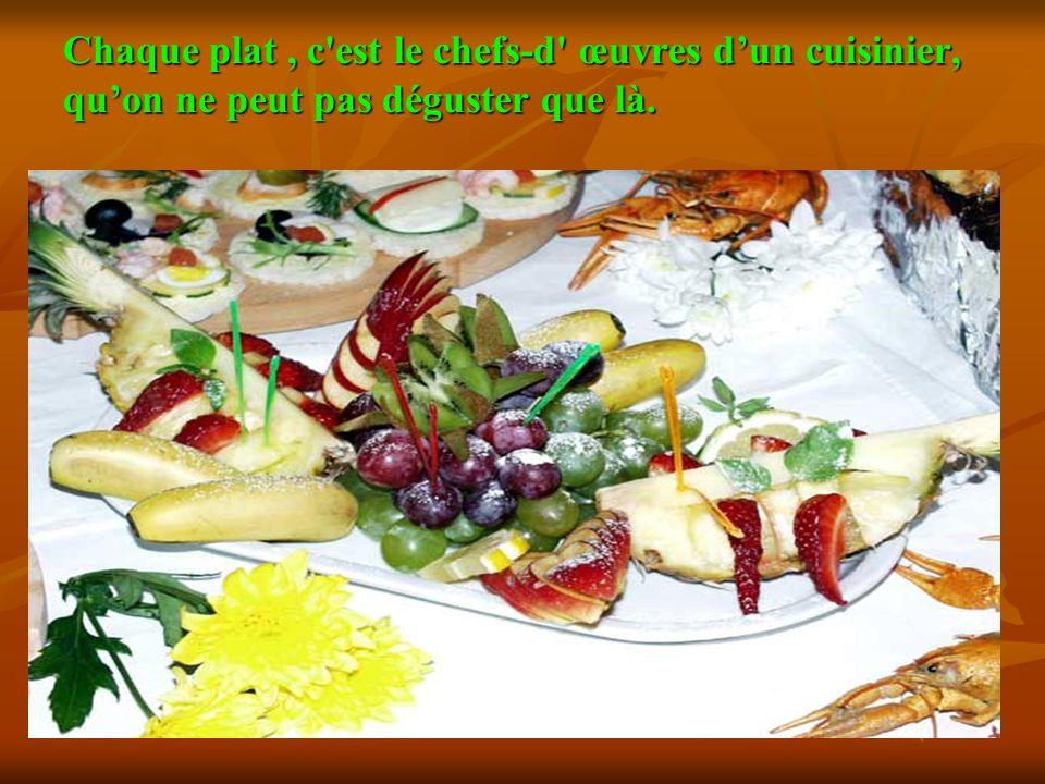 Chaque plat, c'est le chefs-d' œuvres dun cuisinier, quon ne peut pas déguster que là.