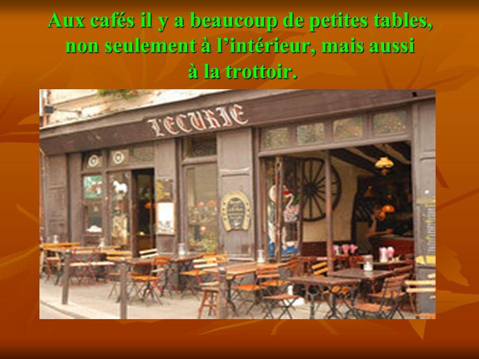 Aux cafés il y a beaucoup de petites tables, non seulement à lintérieur, mais aussi à la trottоir.