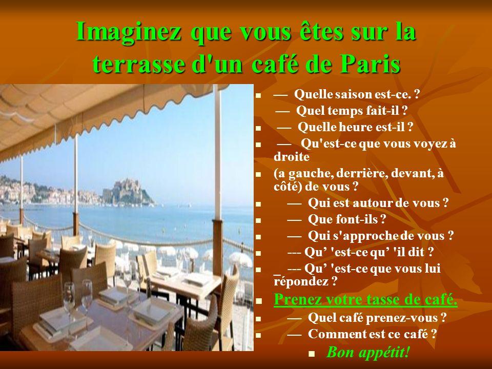 Imaginez que vous êtes sur la terrasse d'un café de Paris Quelle saison est-ce. ? Quel temps fait-il ? Quelle heure est-il ? Qu'est-ce que vous voyez