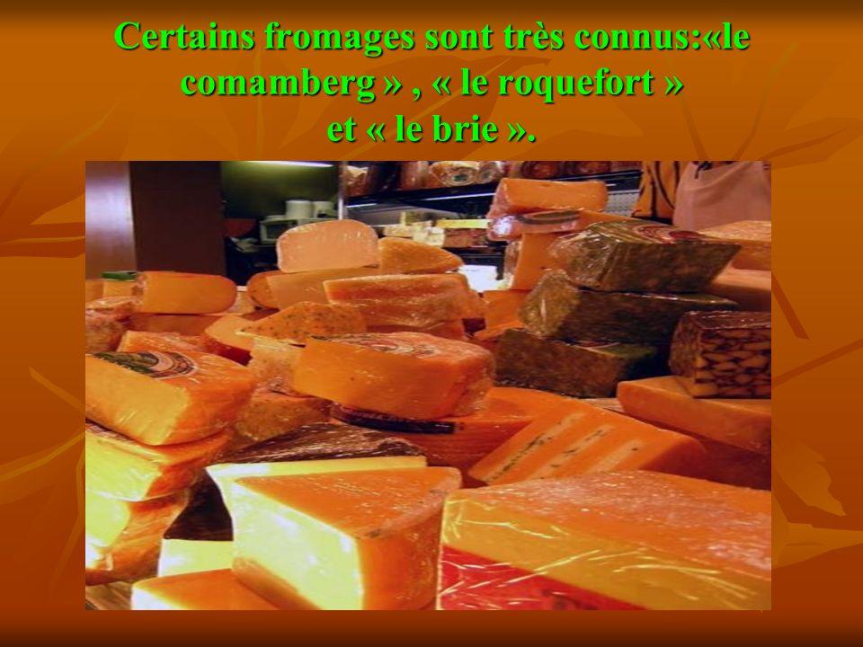 Certains fromages sont très connus:«le comamberg », « le roquefort » et « le briе ».