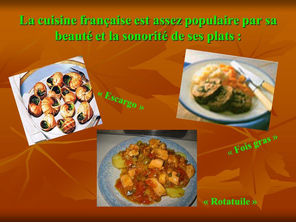 La cuisine française est assez populaire par sa beauté et la sonorité de ses plats : « Escargo » « Fois gras » « Rotatuile »