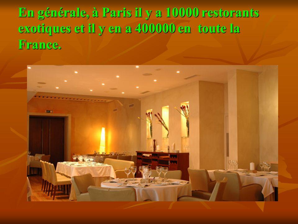 En générale, à Paris il y a 10000 restorants exotiques et il y en a 400000 en toute la France.