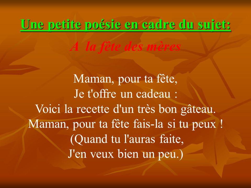 Une petite poésie en cadre du sujet: A la fête des mères Maman, pour ta fête, Je t'offre un cadeau : Voici la recette d'un très bon gâteau. Maman, pou