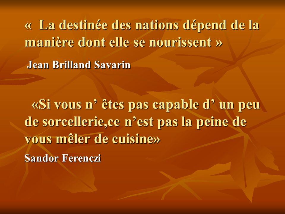 « La destinée des nations dépend de la manière dont elle se nourissent » Jean Brilland Savarin «Si vous n êtes pas capable d un peu de sorcellerie,ce
