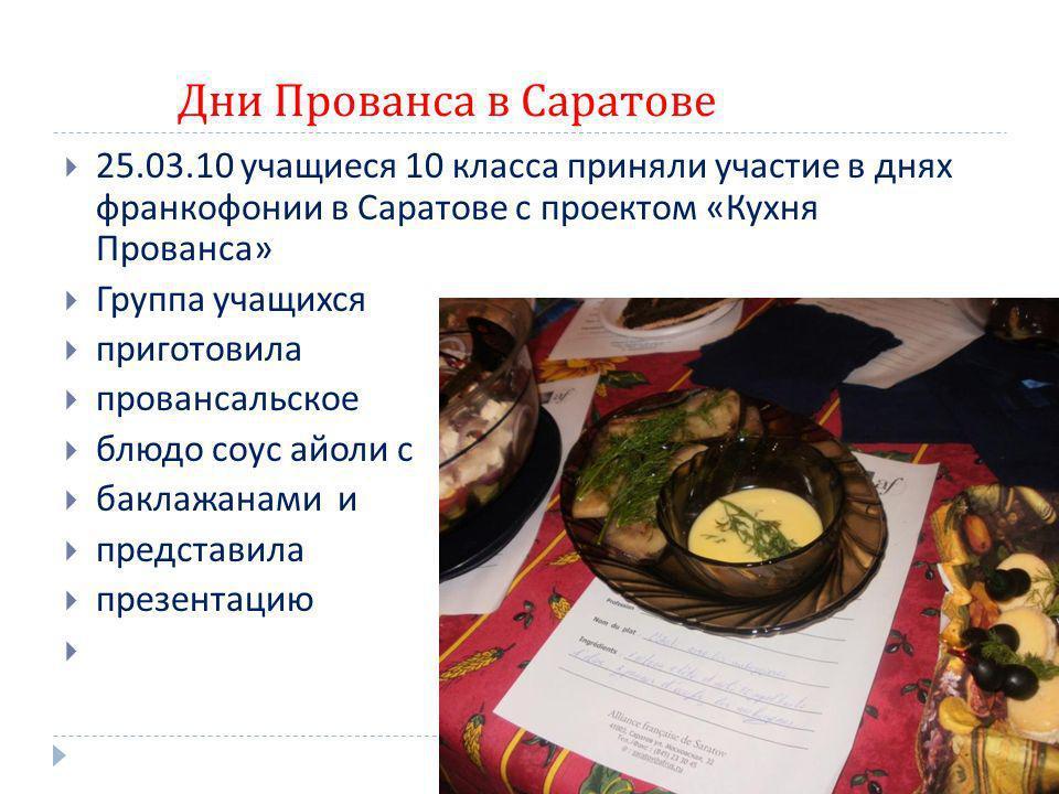 Дни Прованса в Саратове 25.03.10 учащиеся 10 класса приняли участие в днях франкофонии в Саратове с проектом « Кухня Прованса » Группа учащихся пригот