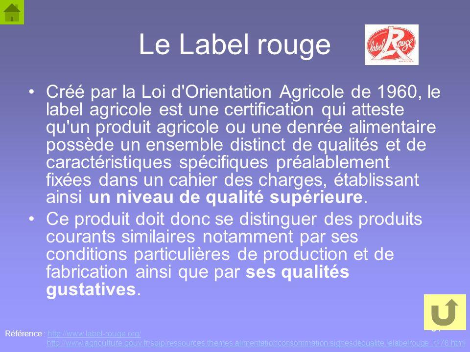 31 Le Label rouge Créé par la Loi d'Orientation Agricole de 1960, le label agricole est une certification qui atteste qu'un produit agricole ou une de