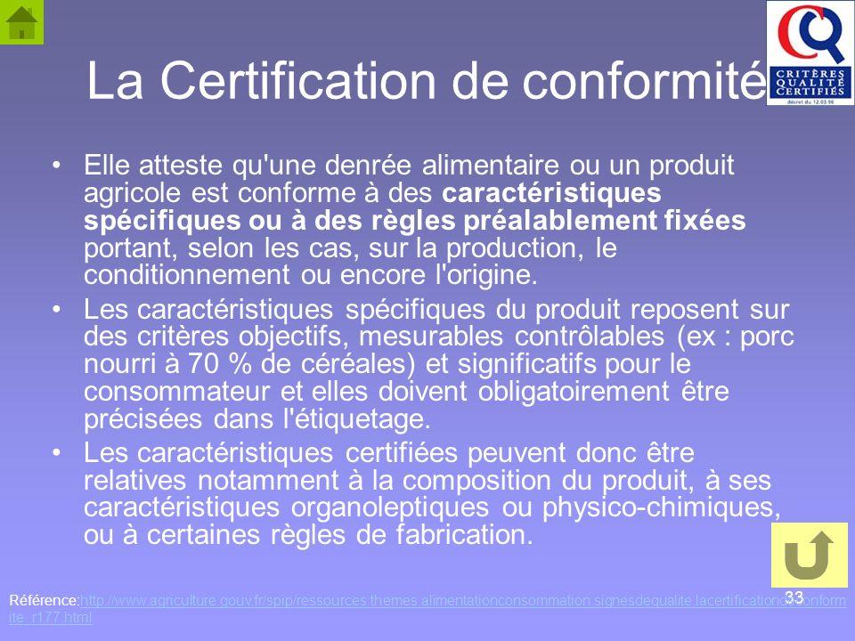 33 La Certification de conformité Elle atteste qu'une denrée alimentaire ou un produit agricole est conforme à des caractéristiques spécifiques ou à d