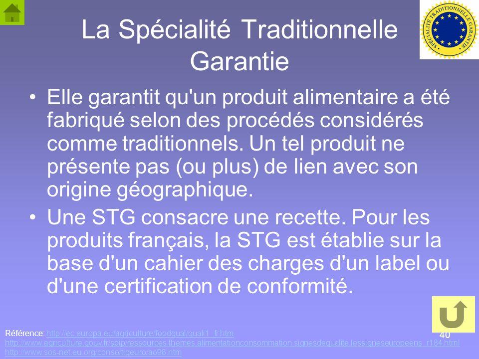 40 La Spécialité Traditionnelle Garantie Elle garantit qu'un produit alimentaire a été fabriqué selon des procédés considérés comme traditionnels. Un