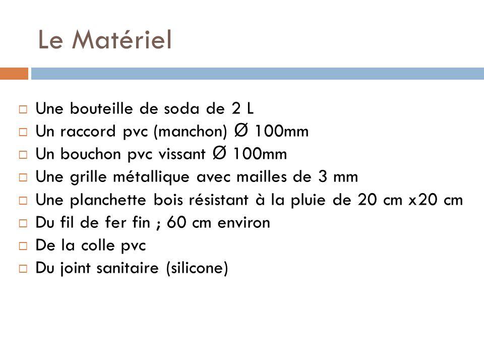 Le Matériel Une bouteille de soda de 2 L Un raccord pvc (manchon) Ø 100mm Un bouchon pvc vissant Ø 100mm Une grille métallique avec mailles de 3 mm Un