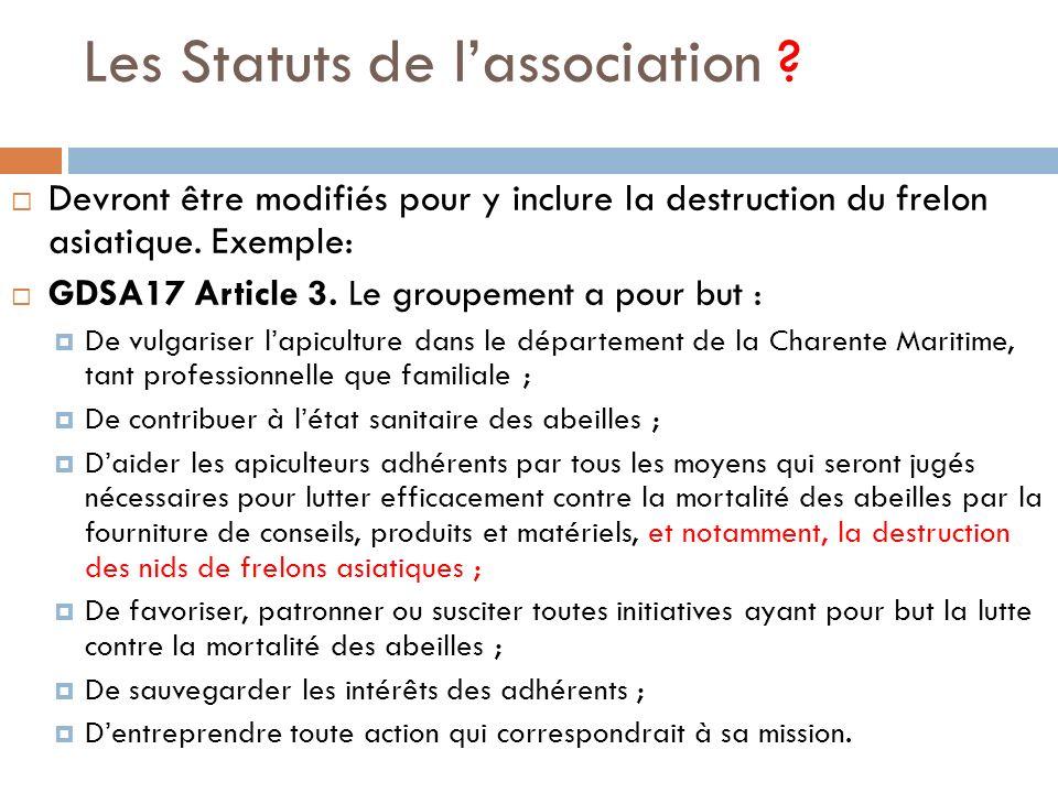 Les Statuts de lassociation ? Devront être modifiés pour y inclure la destruction du frelon asiatique. Exemple: GDSA17 Article 3. Le groupement a pour