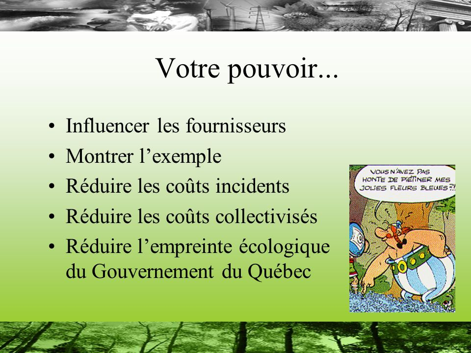 Votre pouvoir... Influencer les fournisseurs Montrer lexemple Réduire les coûts incidents Réduire les coûts collectivisés Réduire lempreinte écologiqu