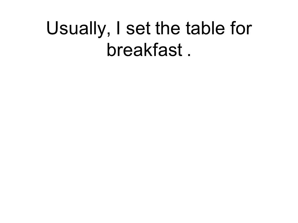 Usually, I set the table for breakfast.