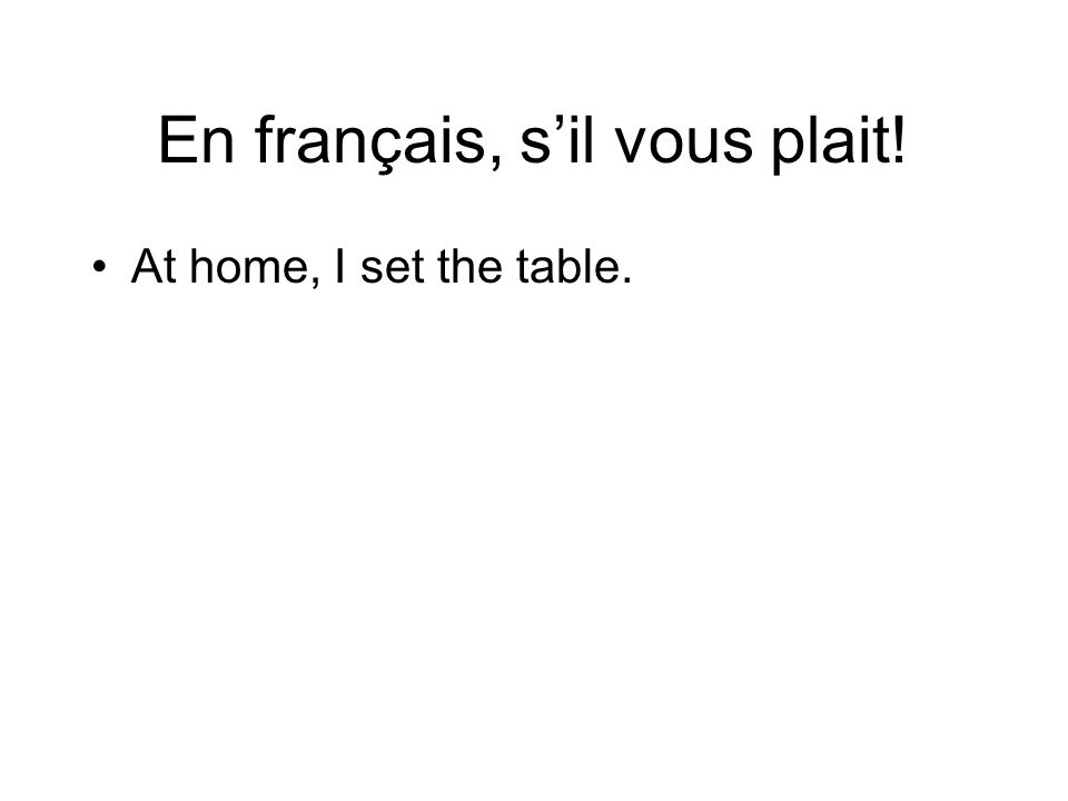 En français, sil vous plait! At home, I set the table.