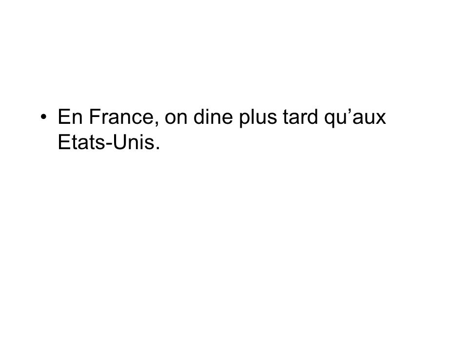 En France, on dine plus tard quaux Etats-Unis.