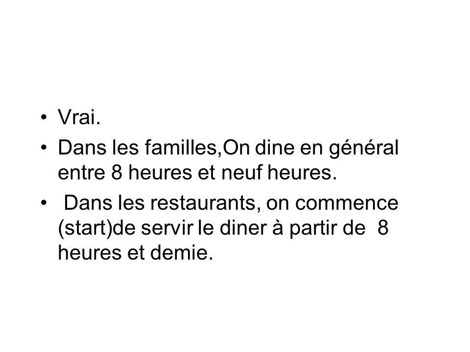 Vrai. Dans les familles,On dine en général entre 8 heures et neuf heures.