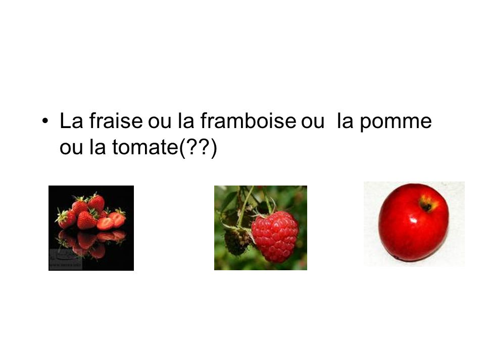 La fraise ou la framboise ou la pomme ou la tomate( )