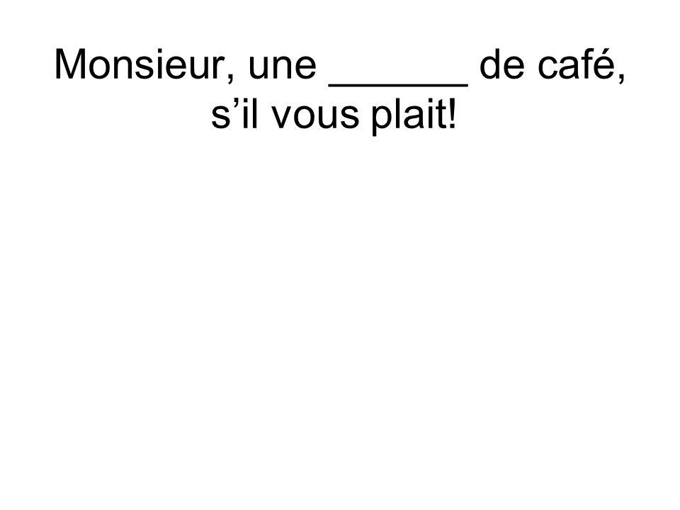 Monsieur, une ______ de café, sil vous plait!