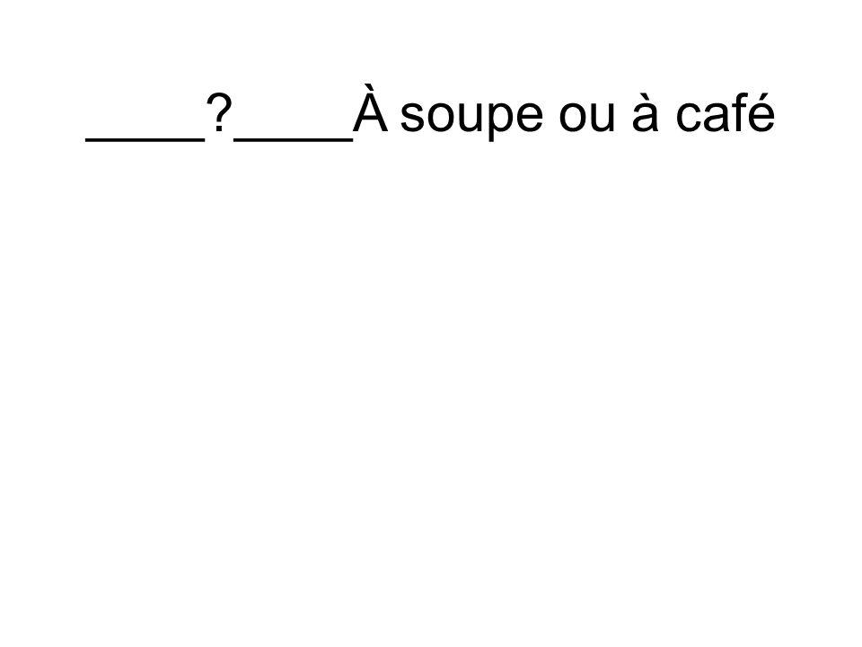 ____ ____À soupe ou à café