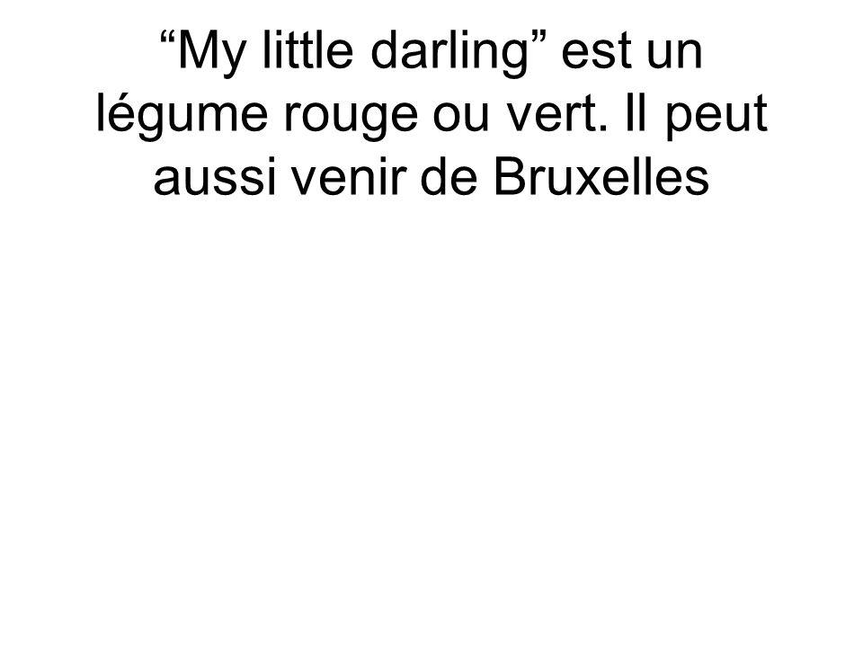 My little darling est un légume rouge ou vert. Il peut aussi venir de Bruxelles