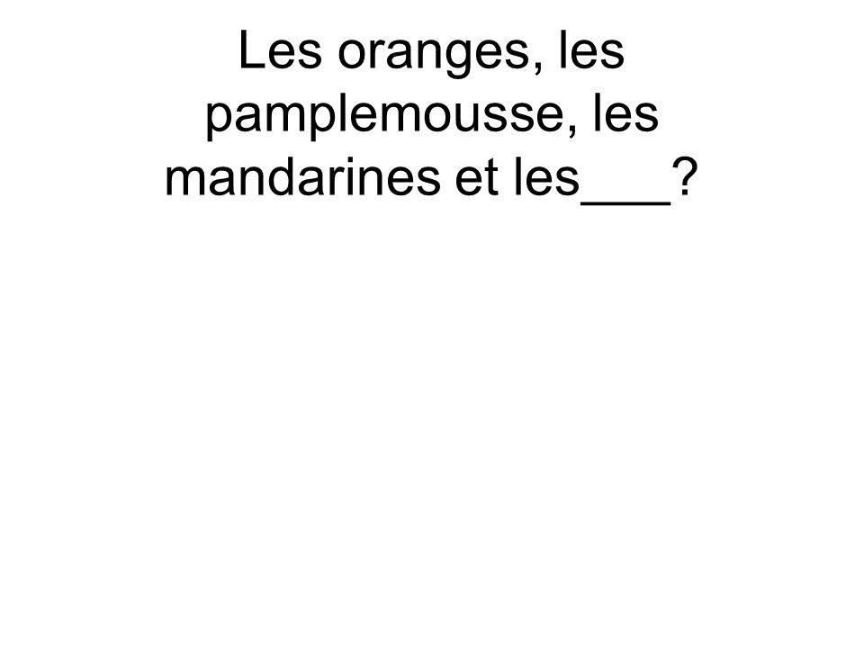 Les oranges, les pamplemousse, les mandarines et les___