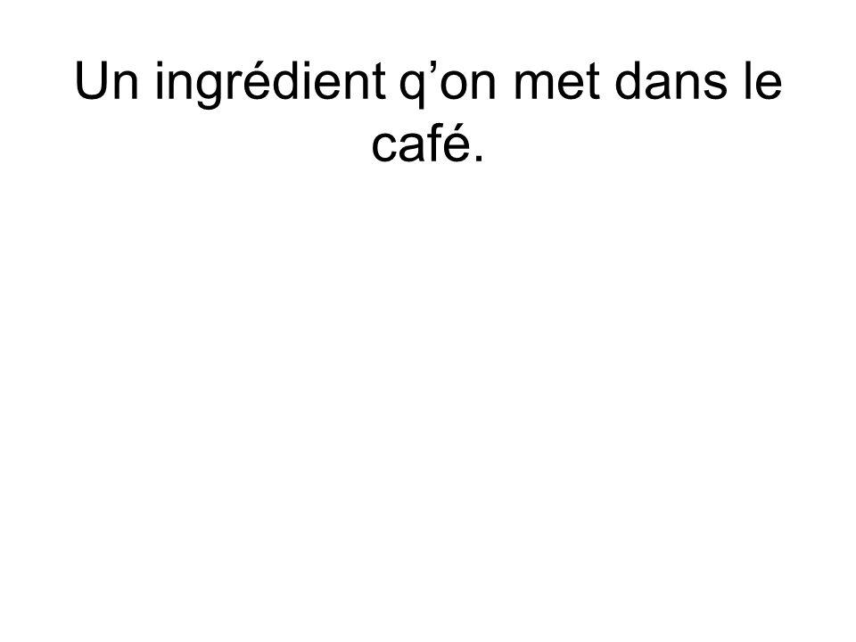 Un ingrédient qon met dans le café.