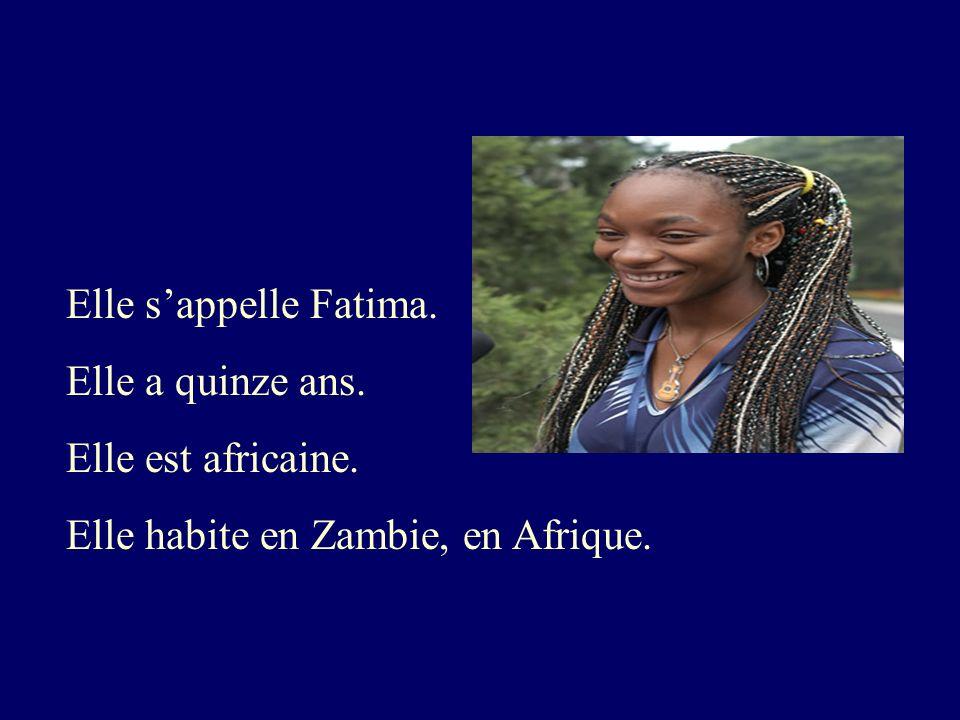 Elle sappelle Fatima. Elle a quinze ans. Elle est africaine. Elle habite en Zambie, en Afrique.