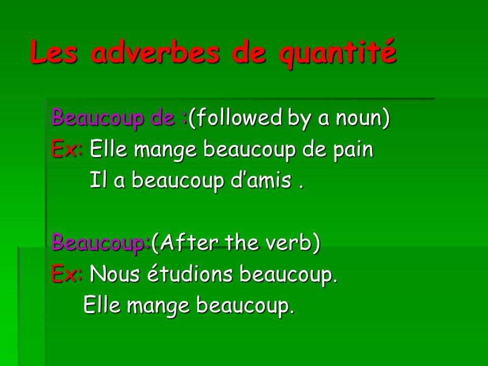 Les adverbes de quantité Beaucoup de :(followed by a noun) Ex: Elle mange beaucoup de pain Il a beaucoup damis. Il a beaucoup damis. Beaucoup:(After t