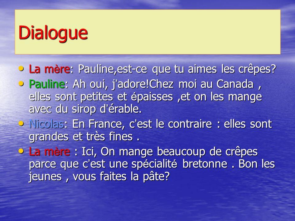 Dialogue La m è re: Pauline,est-ce que tu aimes les crêpes? La m è re: Pauline,est-ce que tu aimes les crêpes? Pauline: Ah oui, j adore!Chez moi au Ca