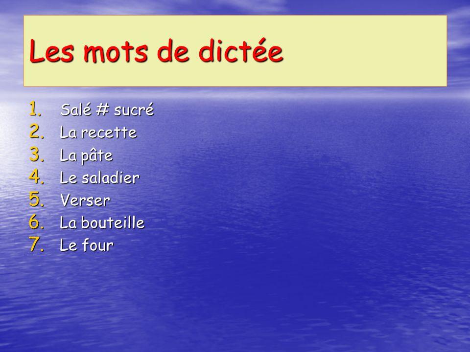 Les mots de dictée 1. Salé # sucré 2. La recette 3. La pâte 4. Le saladier 5. Verser 6. La bouteille 7. Le four