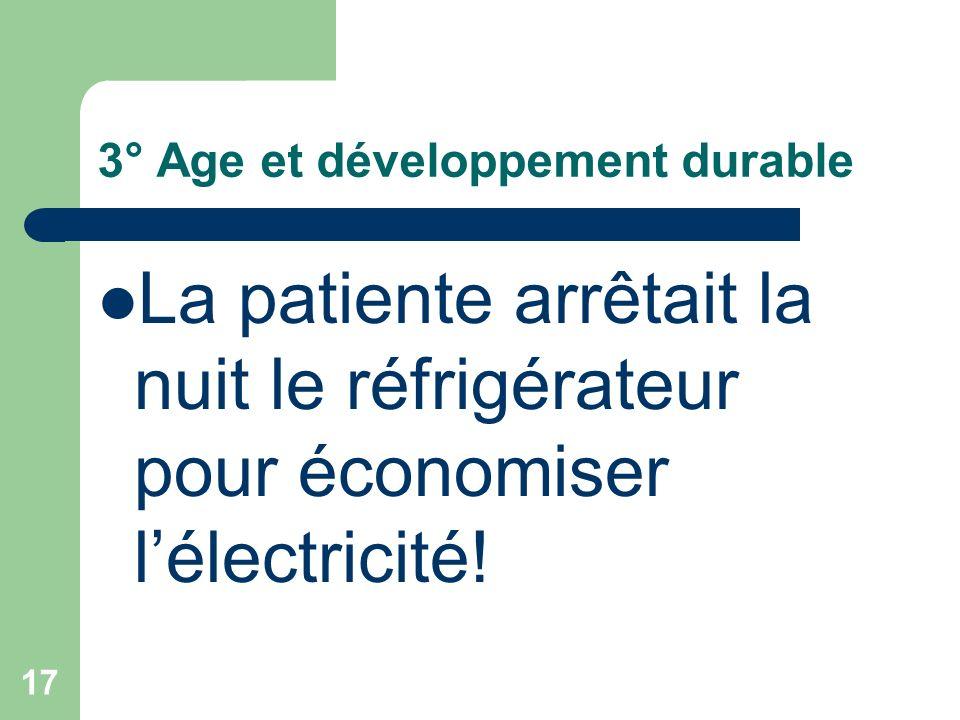 17 3° Age et développement durable La patiente arrêtait la nuit le réfrigérateur pour économiser lélectricité!