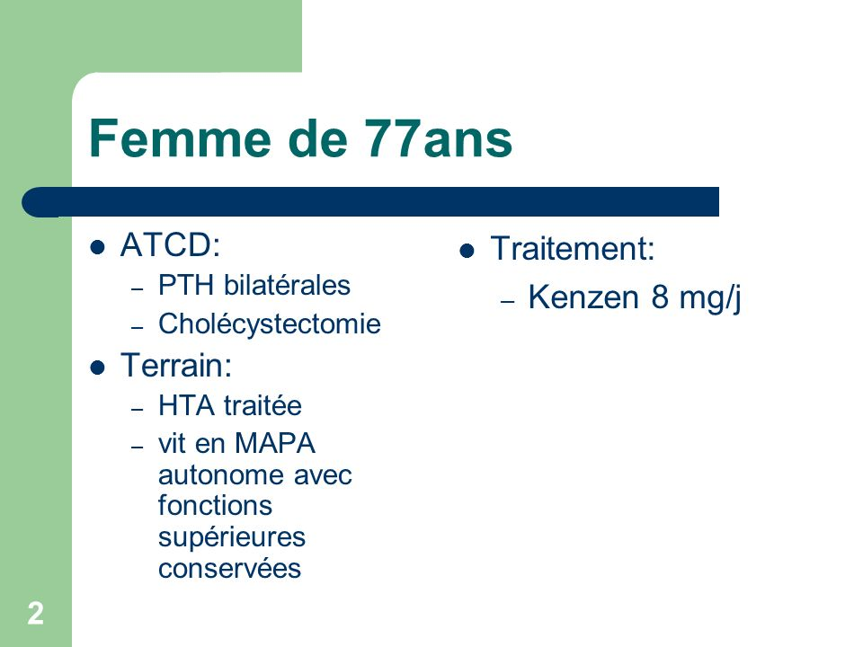 2 Femme de 77ans ATCD: – PTH bilatérales – Cholécystectomie Terrain: – HTA traitée – vit en MAPA autonome avec fonctions supérieures conservées Traitement: – Kenzen 8 mg/j