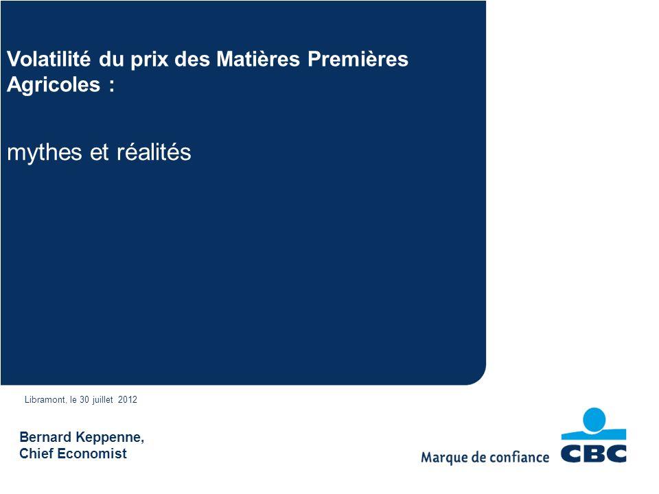 Bernard Keppenne, Chief Economist mythes et réalités Volatilité du prix des Matières Premières Agricoles : Libramont, le 30 juillet 2012