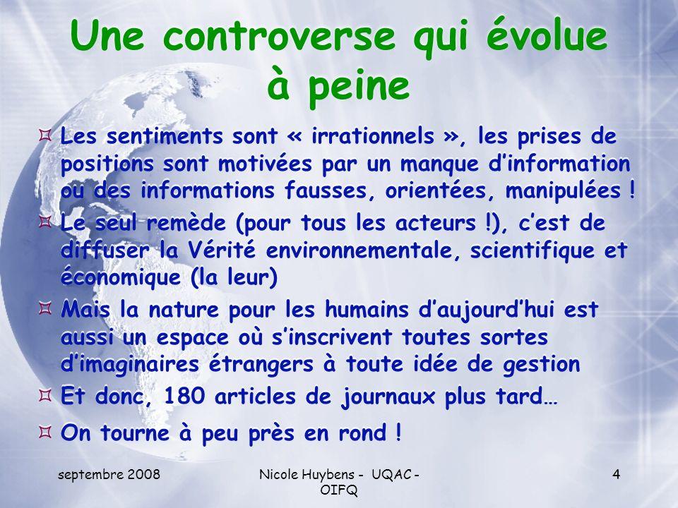 septembre 2008Nicole Huybens - UQAC - OIFQ 15 Au niveau symbolique Lutter contre la coupe forestière, cest : valoriser la vie, le sauvage, lirréfléchi, la pureté, la virginité, la santé, la régulation parfaite de la nature ou de Dieu (le sacré) sopposer à la science et à ses techniques (leurs effets négatifs), au réfléchi, au raisonné, à la culture, à la raison humaine, à la « coupure » entre lhomme et la nature.
