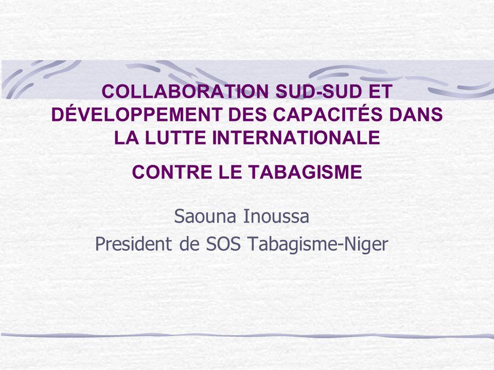 COLLABORATION SUD-SUD ET DÉVELOPPEMENT DES CAPACITÉS DANS LA LUTTE INTERNATIONALE CONTRE LE TABAGISME Saouna Inoussa President de SOS Tabagisme-Niger