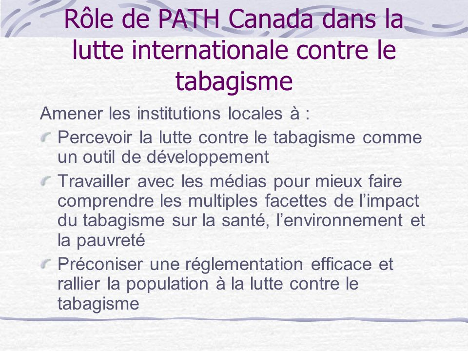Rôle de PATH Canada dans la lutte internationale contre le tabagisme Amener les institutions locales à : Percevoir la lutte contre le tabagisme comme