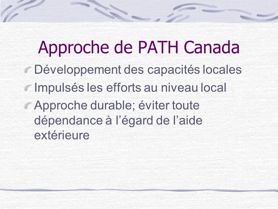 Approche de PATH Canada Développement des capacités locales Impulsés les efforts au niveau local Approche durable; éviter toute dépendance à légard de