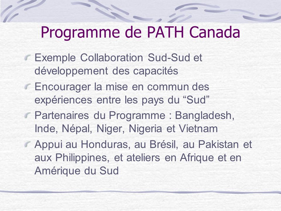 Programme de PATH Canada Exemple Collaboration Sud-Sud et développement des capacités Encourager la mise en commun des expériences entre les pays du S