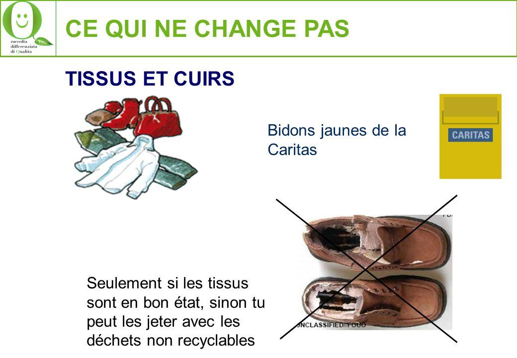 CE QUI NE CHANGE PAS TISSUS ET CUIRS Bidons jaunes de la Caritas Seulement si les tissus sont en bon état, sinon tu peut les jeter avec les déchets no
