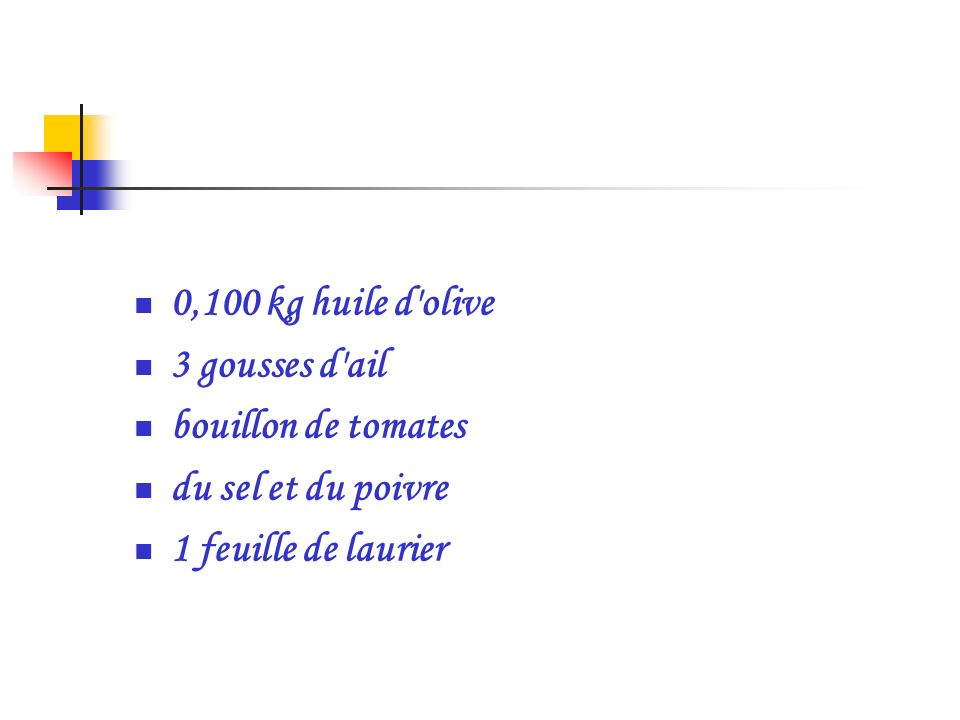 0,100 kg huile d'olive 3 gousses d'ail bouillon de tomates du sel et du poivre 1 feuille de laurier