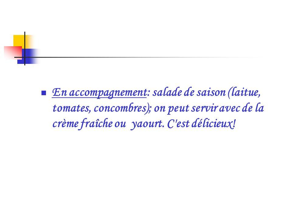 En accompagnement: salade de saison (laitue, tomates, concombres); on peut servir avec de la crème fraîche ou yaourt. C'est délicieux!